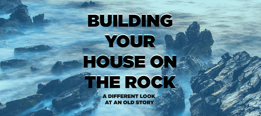 Building Your House On The Rock - A different look at an old story