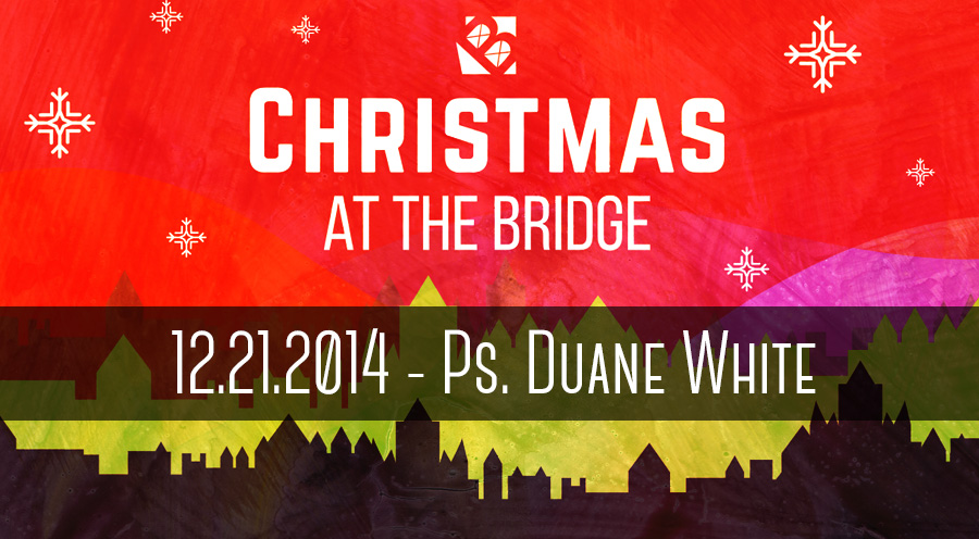 2014.12.21 - Message by Ps. Duane White - The Bridge Church in Denton, TX