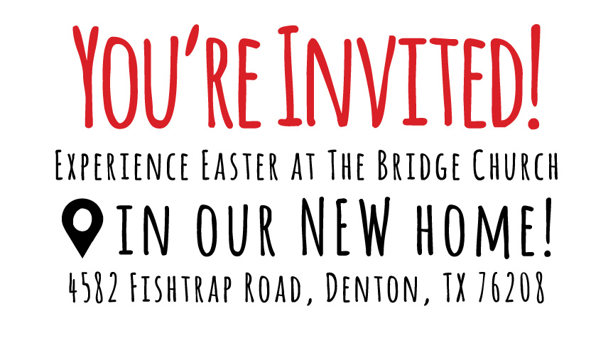 You're Invited! Experience our Easter Service in Denton at The Bridge Church in Denton New Home 4582 Fishtrap Road, Denton, Texas 76208